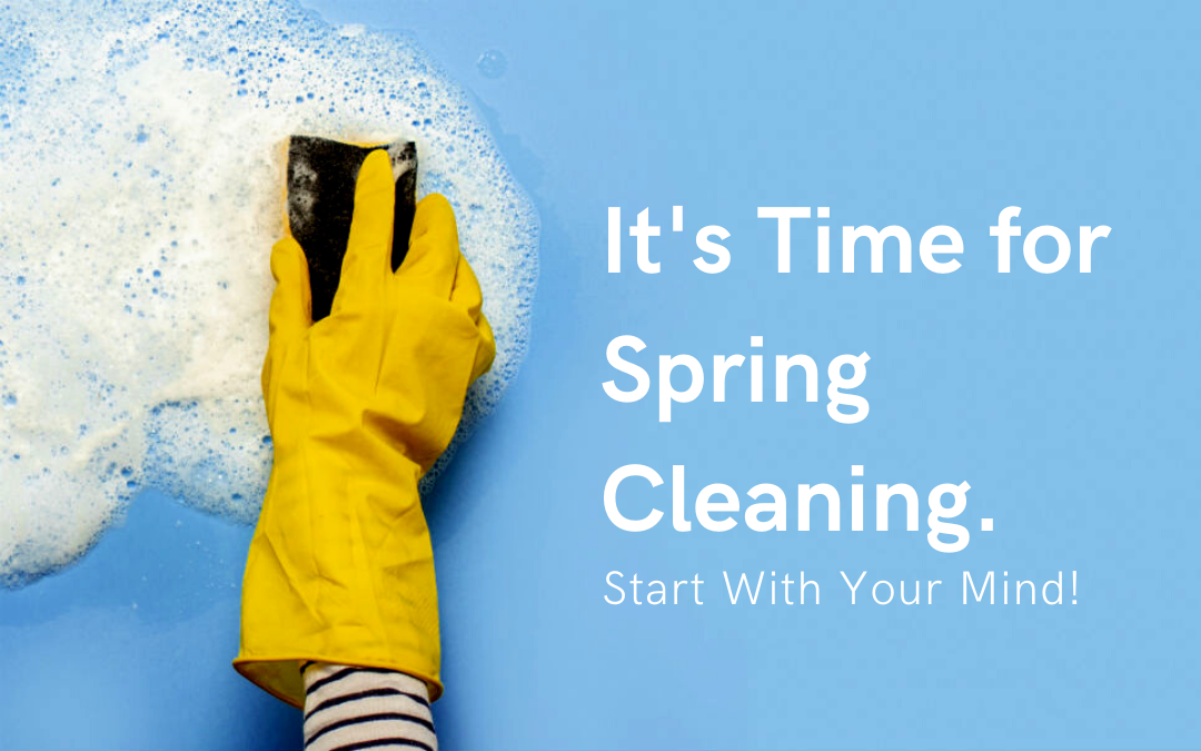 It's Time for Spring Cleaning. Start with Your Mind!