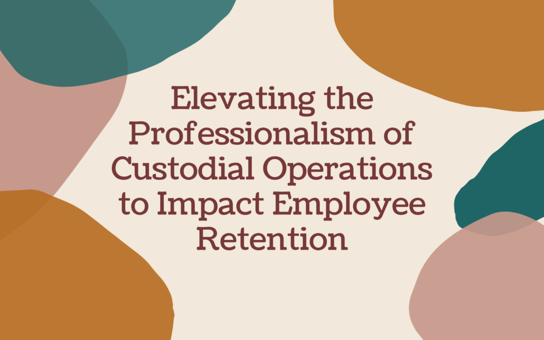 Elevating the Professionalism of Custodial Operations to Impact Employee Retention