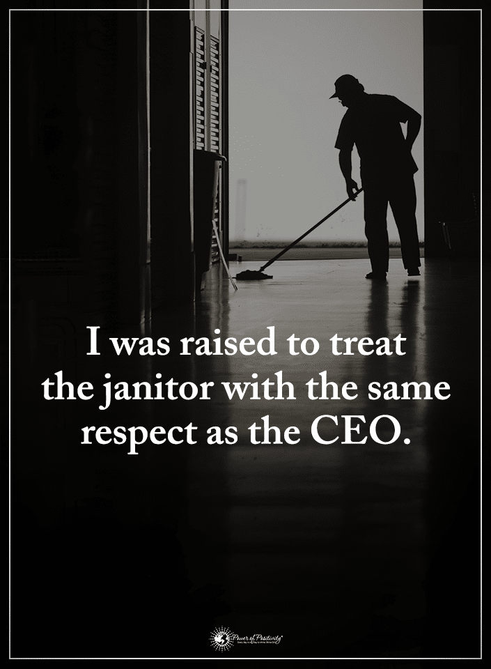 Treat the Janitor the same you would the CEO