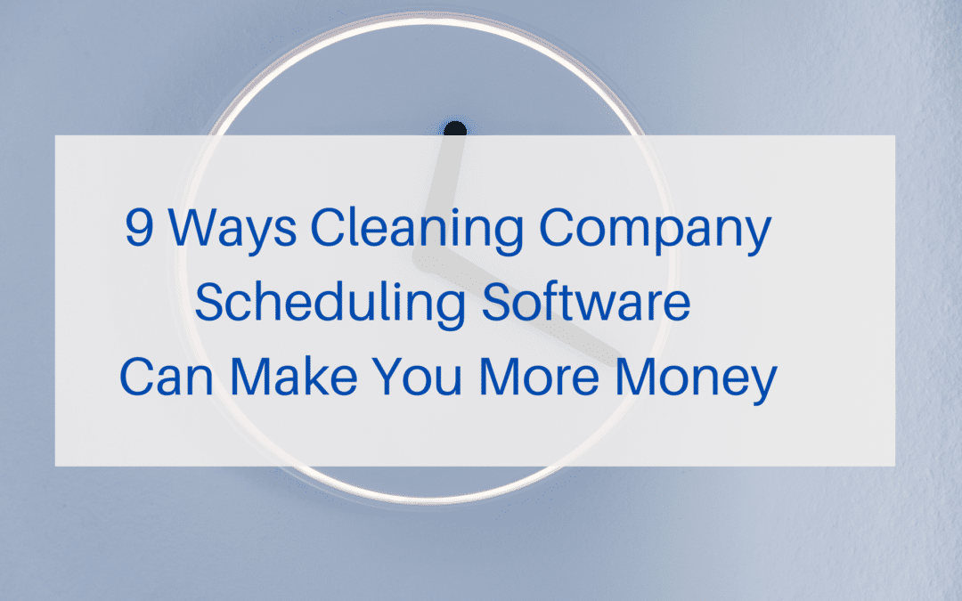 9 Ways Cleaning Company Scheduling Software Can Make You More Money