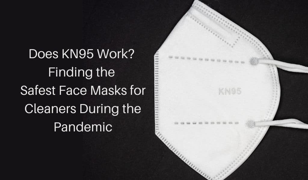 Does KN95 Work? Finding the Safest Face Masks for Cleaners During the Pandemic