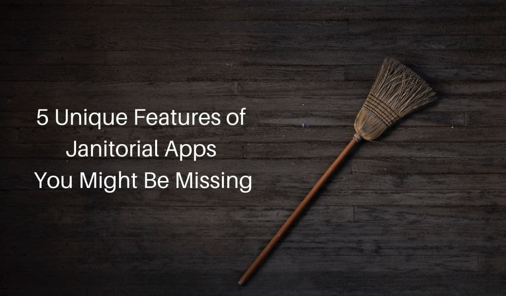 5 Unique Features of Janitorial Apps You Might Be Missing