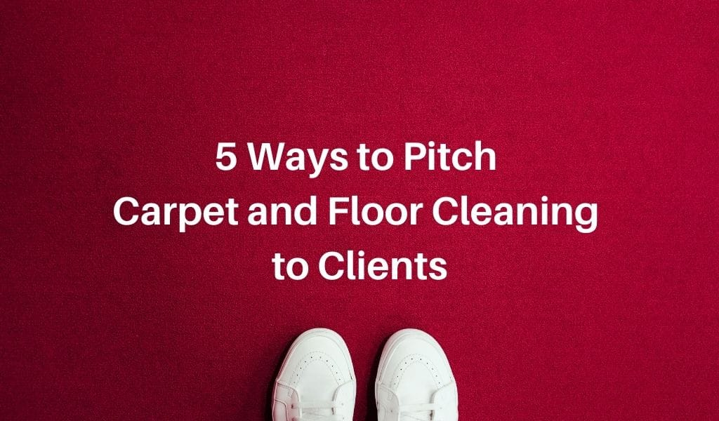 5 Ways to Pitch Carpet and Floor Cleaning to Clients