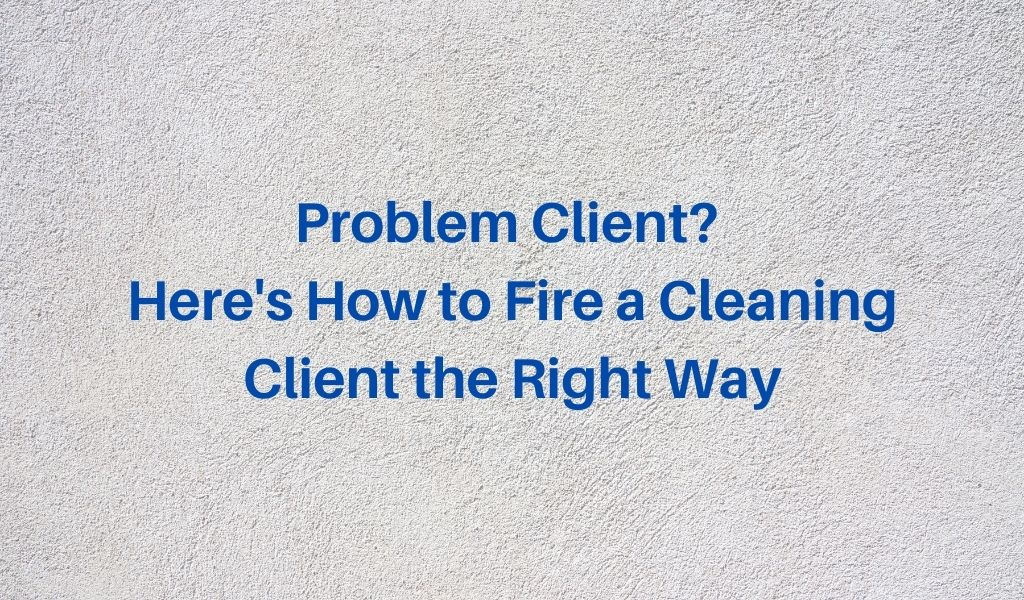 Problem Client? Here's How to Fire a Cleaning Client the Right Way
