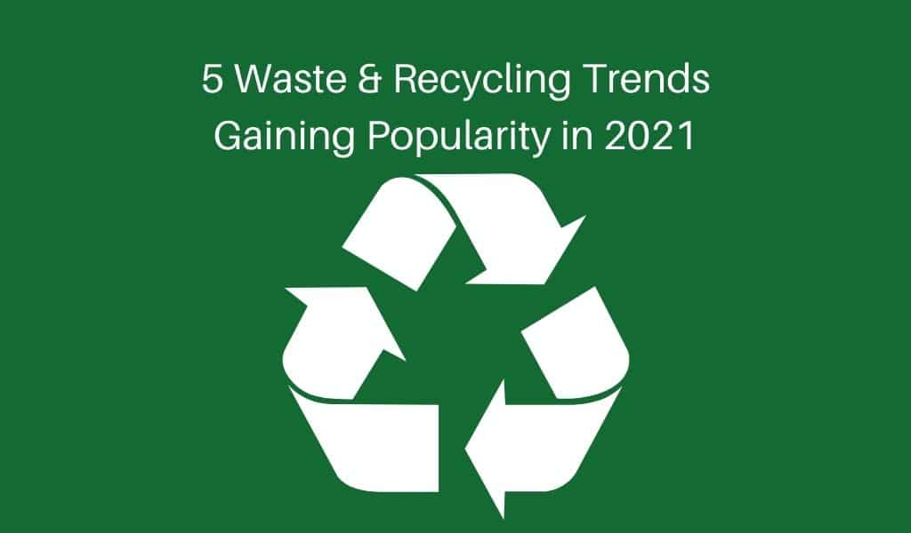 5 Waste & Recycling Trends Gaining Popularity in 2021