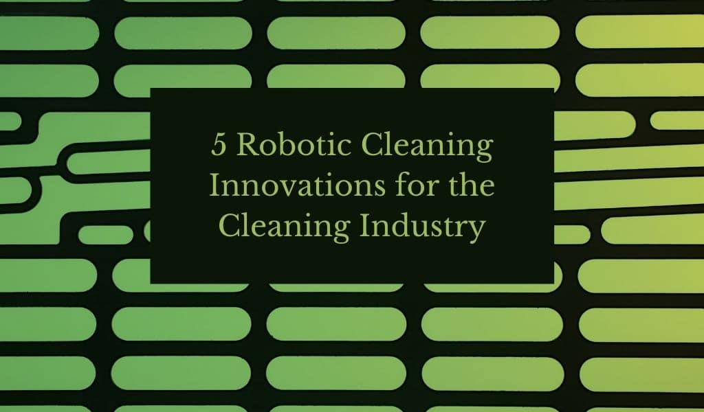 5 Robotic Cleaning Innovations for the Cleaning Industry