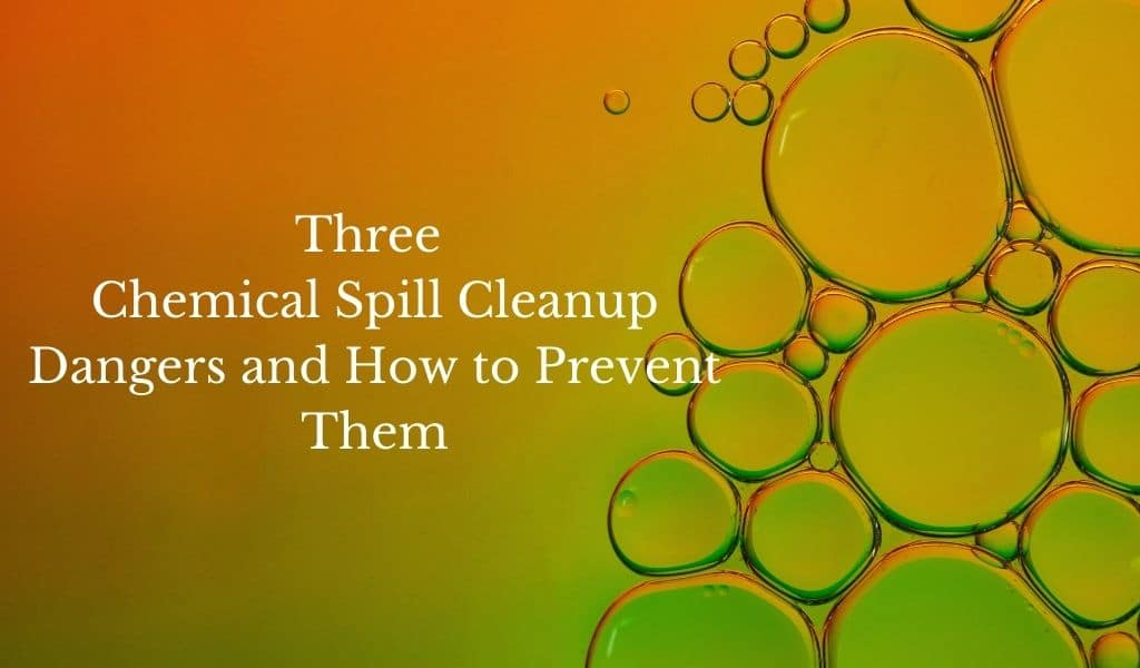 Three Chemical Spill Cleanup Dangers and How to Prevent Them