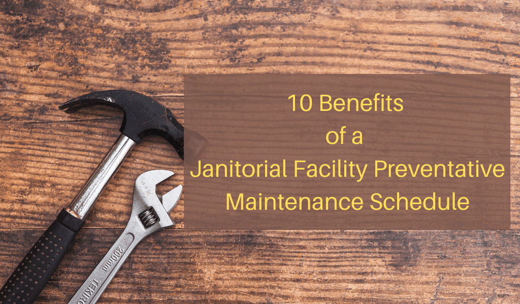 10 Benefits of a Janitorial Facility Preventative Maintenance Schedule