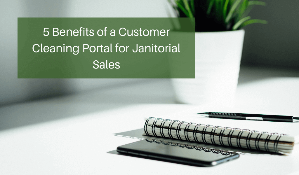 5 Benefits of a Customer Cleaning Portal for Janitorial Sales